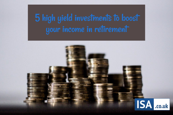 5 high yield investments to boost your income in retirement
